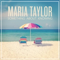 Maria Taylor, Something About Knowing (Saddle Creek, 2013)